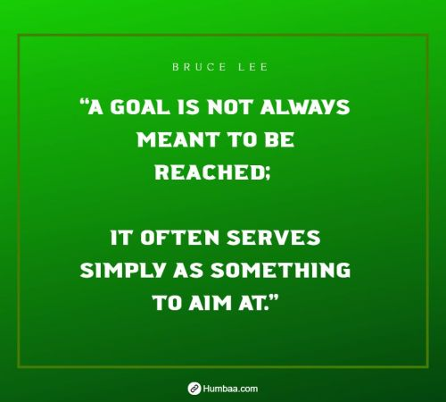 """A goal is not always meant to be reached; it often serves simply as something to aim at."" by Bruce Lee on Humbaa"