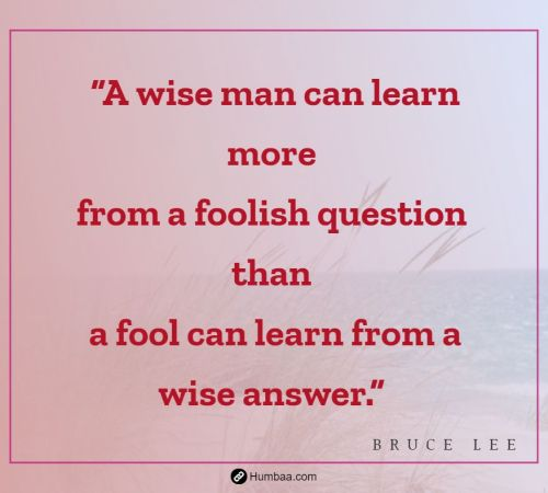 """A wise man can learn more from a foolish question than a fool can learn from a wise answer."" by Bruce Lee on Humbaa"