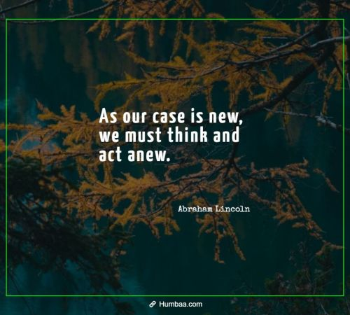 As our case is new, we must think and act anew. By Abraham Lincoln on Humbaa.com