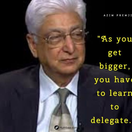 """As you get bigger, you have to learn to delegate."" by Azim premji on humbaa.com"