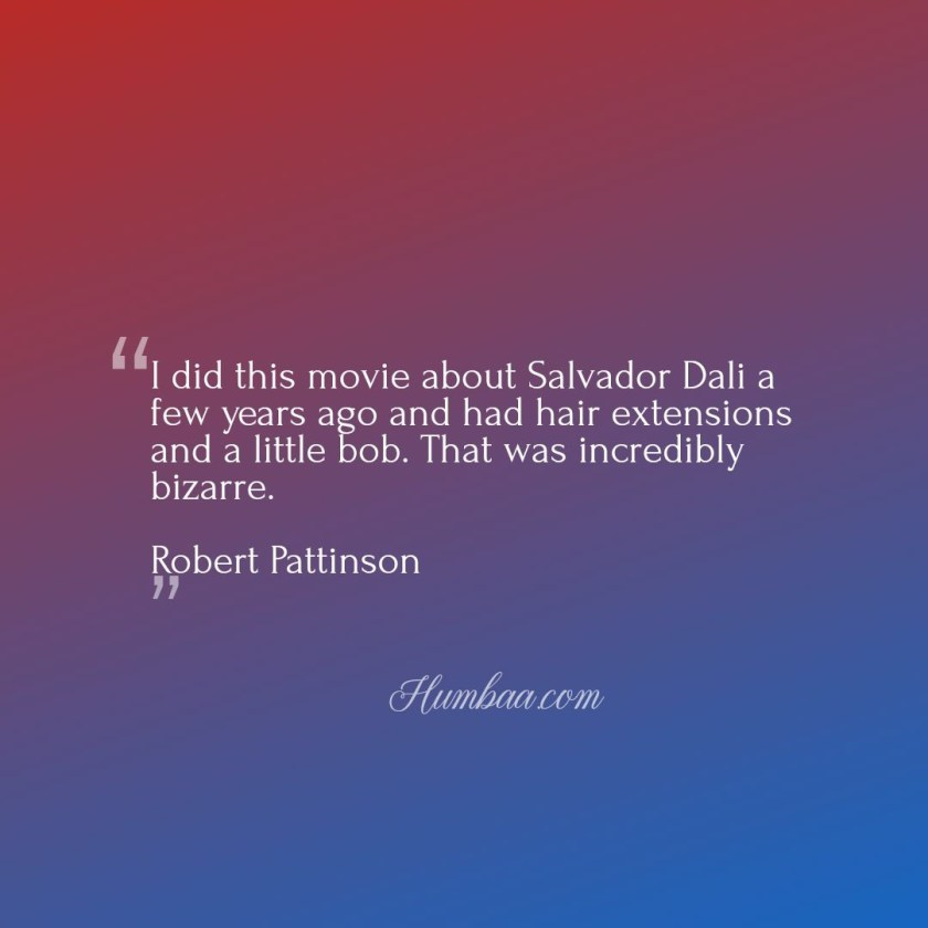 I did this movie about Salvador Dali a few years ago and had hair extensions and a little bob. That was incredibly bizarre.By Robert Pattinson on humbaa.com