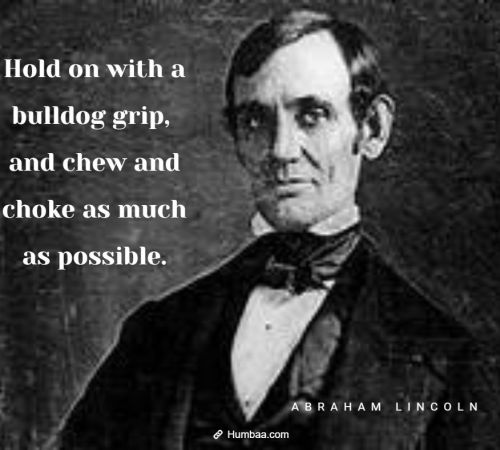 Hold on with a bulldog grip, and chew and choke as much as possible. By Abraham Lincoln on Humbaa.com