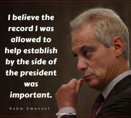I believe the record I was allowed to help establish by the side of the president was important. By Rahm Emanuel on Humbaa