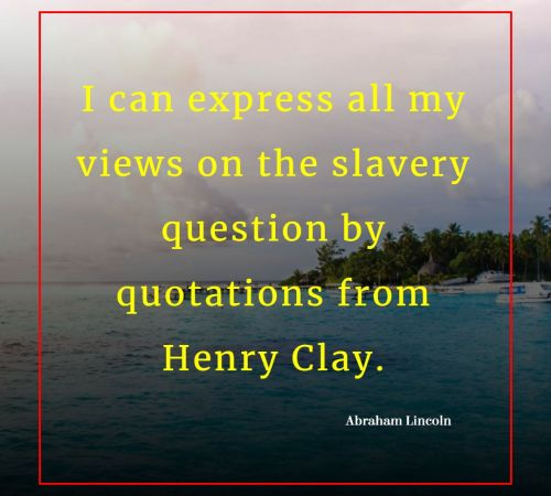 I can express all my views on the slavery question by quotations from Henry Clay. By Abraham Lincoln on Humbaa.com