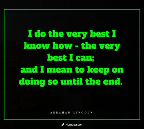 I do the very best I know how - the very best I can; and I mean to keep on doing so until the end. By Abraham Lincoln on Humbaa.com