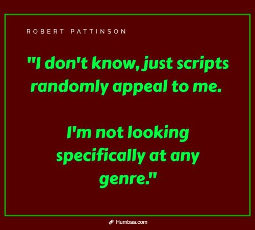 """I don't know, just scripts randomly appeal to me. I'm not looking specifically at any genre."""