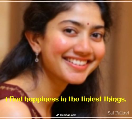 I find happiness in the tiniest things. By Sai Pallavi on Humbaa