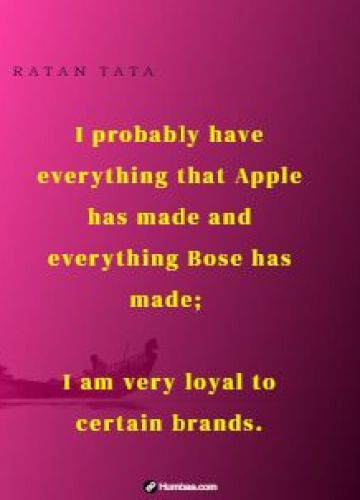I probably have everything that Apple has made and everything Bose has made; I am very loyal to certain brands.