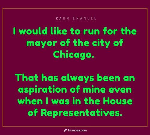 I would like to run for the mayor of the city of Chicago. That has always been an aspiration of mine even when I was in the House of Representatives. By Rahm Emanuel on Humbaa