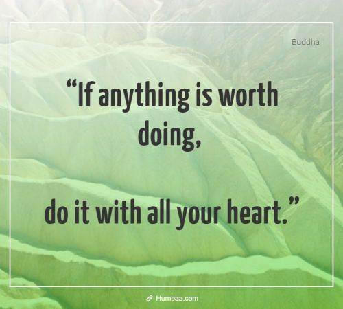 """If anything is worth doing, do it with all your heart."" By Buddha on Humbaa"