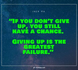 """If you don't give up, you still have a chance. Giving up is the greatest failure."" by Jack Ma on Humbaa.com"