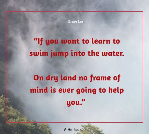 """If you want to learn to swim jump into the water. On dry land no frame of mind is ever going to help you."" by Bruce Lee on Humbaa"