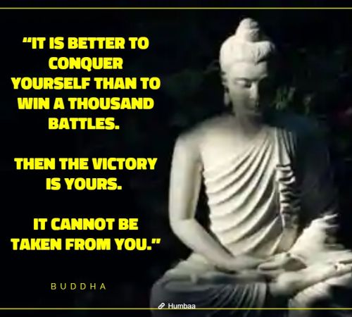 """It is better to conquer yourself than to win a thousand battles. Then the victory is yours. It cannot be taken from you."" By Buddha on Humbaa"