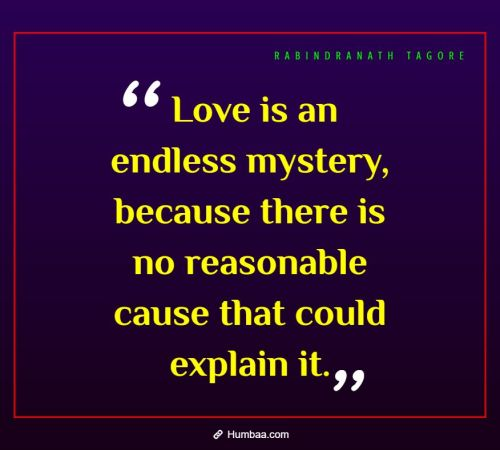 Love is an endless mystery, because there is no reasonable cause that could explain it. By Rabindranath Tagore on Humbaa.com