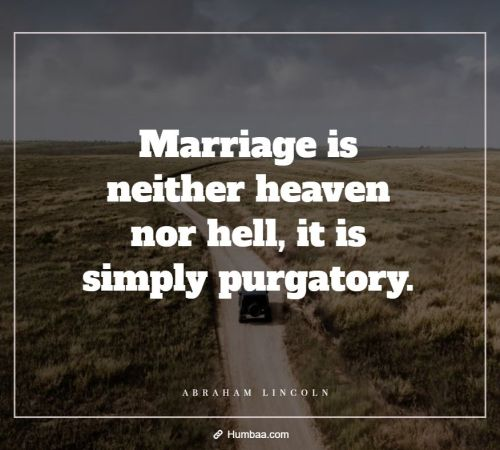 Marriage is neither heaven nor hell, it is simply purgatory. By Abraham Lincoln on Humbaa.com