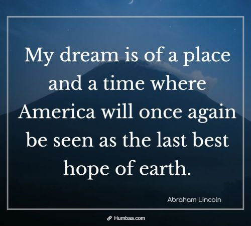 My dream is of a place and a time where America will once again be seen as the last best hope of earth. By Abraham Lincoln on Humbaa.com