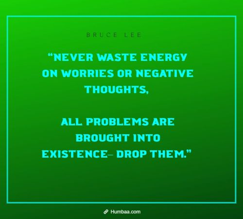 """Never waste energy on worries or negative thoughts, all problems are brought into existence– drop them.""  by Bruce Lee on Humbaa"