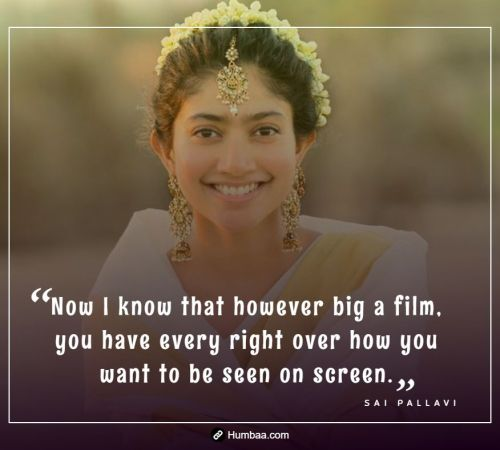 Now I know that however big a film, you have every right over how you want to be seen on screen. By Sai Pallavi on Humbaa