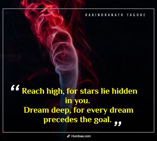 Reach high, for stars lie hidden in you. Dream deep, for every dream precedes the goal. By Rabindranath Tagore on Humbaa.com