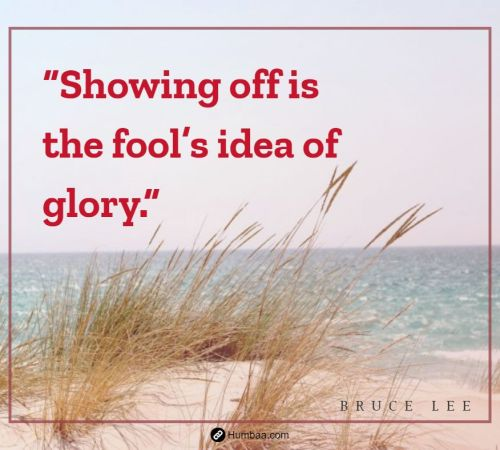 """Showing off is the fool's idea of glory."" by Bruce Lee on Humbaa"