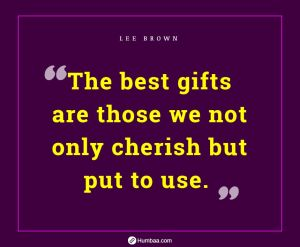 The best gifts are those we not only cherish but put to use