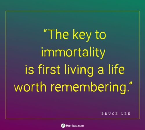 """The key to immortality is first living a life worth remembering."" by Bruce Lee on Humbaa"