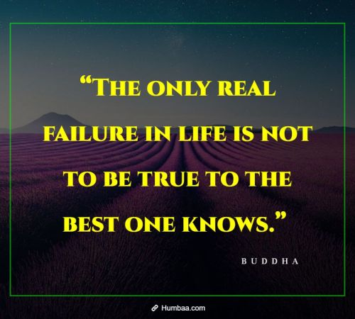 """The only real failure in life is not to be true to the best one knows."" By Buddha on Humbaa"