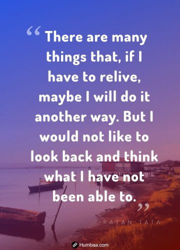 There are many things that, if I have to relive, maybe I will do it another way. But I would not like to look back and think what I have not been able to.