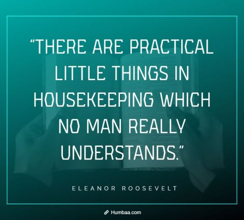 """""""There are practical little things in housekeeping which no man really understands."""" By Eleanor Roosevelt on Humbaa.com"""