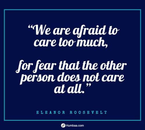 we are afraid to care too much for fear that the other person does not care at all by eleanor roosevelt on humbaa com 1 »
