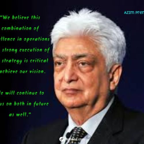 """We believe this combination of excellence in operations and strong execution of our strategy is critical to achieve our vision. We will continue to focus on both in future as well."" by Azim premji on humbaa.com"