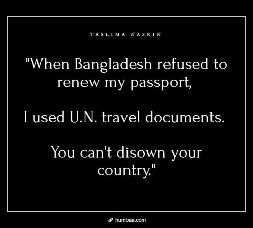 """When Bangladesh refused to renew my passport, I used U.N. travel documents. You can't disown your country."" by Taslima Nasrin on humbaa"
