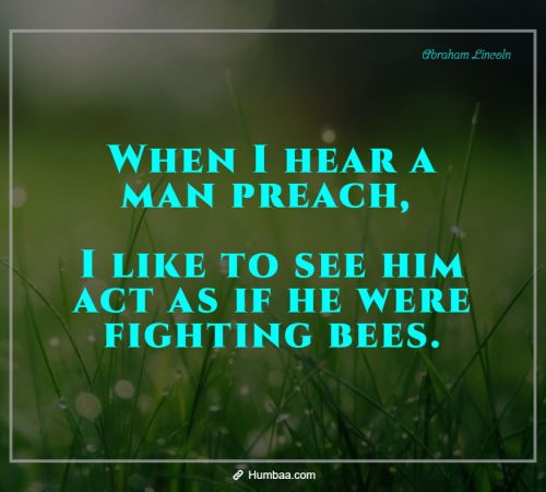 When I hear a man preach, I like to see him act as if he were fighting bees. By Abraham Lincoln on Humbaa.com