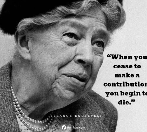 """When you cease to make a contribution, you begin to die."" By Eleanor Roosevelt on Humbaa.com"