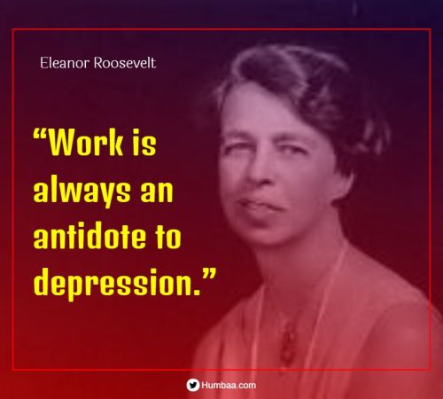 """""""Work is always an antidote to depression."""" By Eleanor Roosevelt on Humbaa.com"""