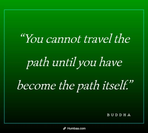 """You cannot travel the path until you have become the path itself."" By Buddha on Humbaa"