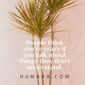 People think you are crazy if you talk about things they don't understand.