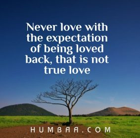never love with the expectation of being loved back, that is not true love