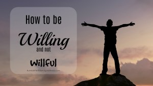 How to be willing and not willful