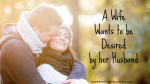 A Wife Wants to be Desired by her Husband – A post for both husbands and wives