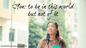 How to be In the World But Not of It – Representing Godly Behavior