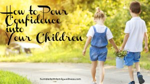How to Pour Confidence into Your Children