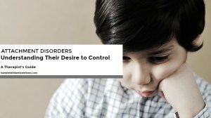Attachment Disorders – Understanding Their Desire To Control