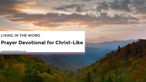 Living in the Word – Prayer Devotional for Christ-Like