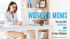 Working Moms – You are Still Important and Relevant to Your Children