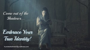 Come out of the Shadows – Embrace Your True Identity