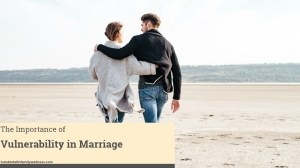 The Importance of Vulnerability in Your Marriage