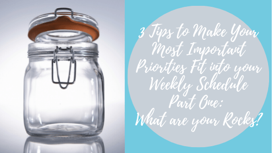 026.  3 Tips to Make Your Most Important Priorities Fit into your Weekly Schedule Part One: What are Your Rocks?