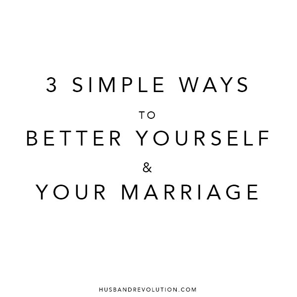 3 Simple Ways To Better Yourself And Your Marriage