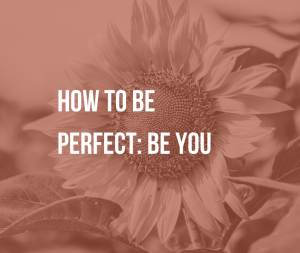 "How to Be Perfect: Be You | We've learned that ""nobody's perfect"". But what if we're already perfect, just as we are? Learn how to be ""perfect"", dispel false beliefs and discover who you truly are."